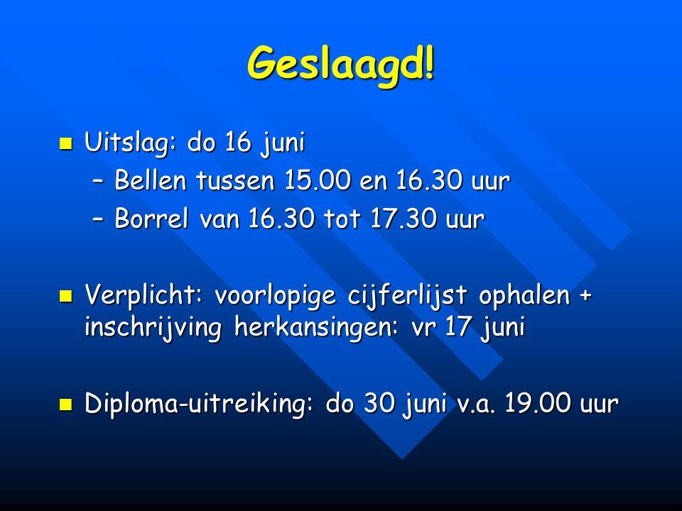 Geslaagd! Uitslag: do 16 juni Uitslag: do 16 juni –Bellen tussen 15.00 en 16.30 uur –Borrel van 16.30 tot 17.30 uur Verplicht: voorlopige cijferlijst