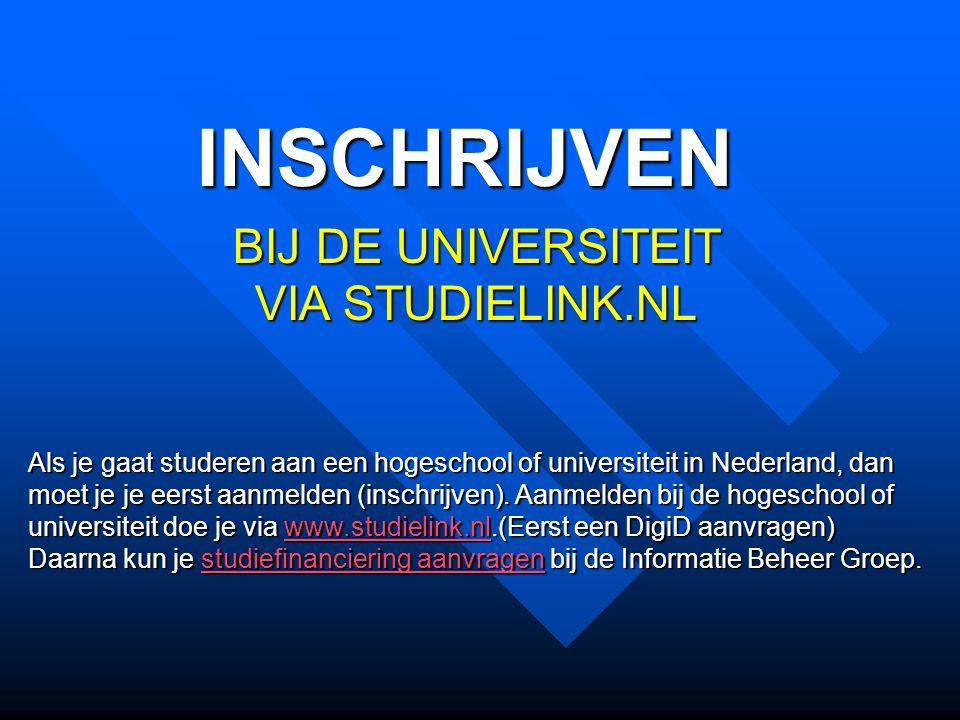 INSCHRIJVEN BIJ DE UNIVERSITEIT VIA STUDIELINK.NL Als je gaat studeren aan een hogeschool of universiteit in Nederland, dan moet je je eerst aanmelden (inschrijven).