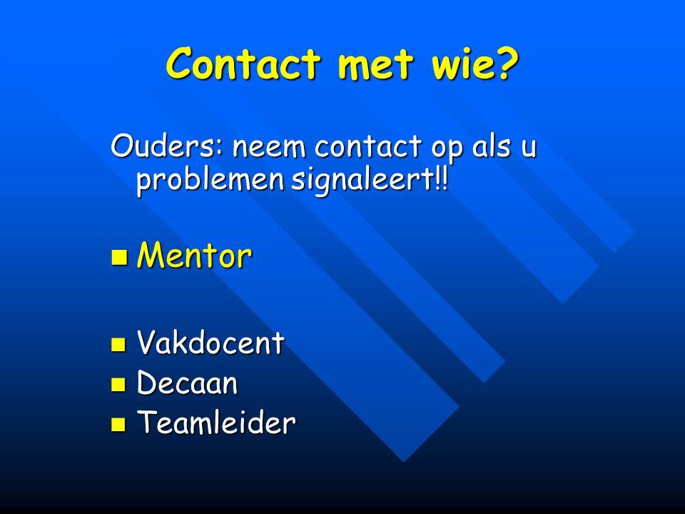 Contact met wie? Ouders: neem contact op als u problemen signaleert!! Mentor Mentor Vakdocent Vakdocent Decaan Decaan Teamleider Teamleider