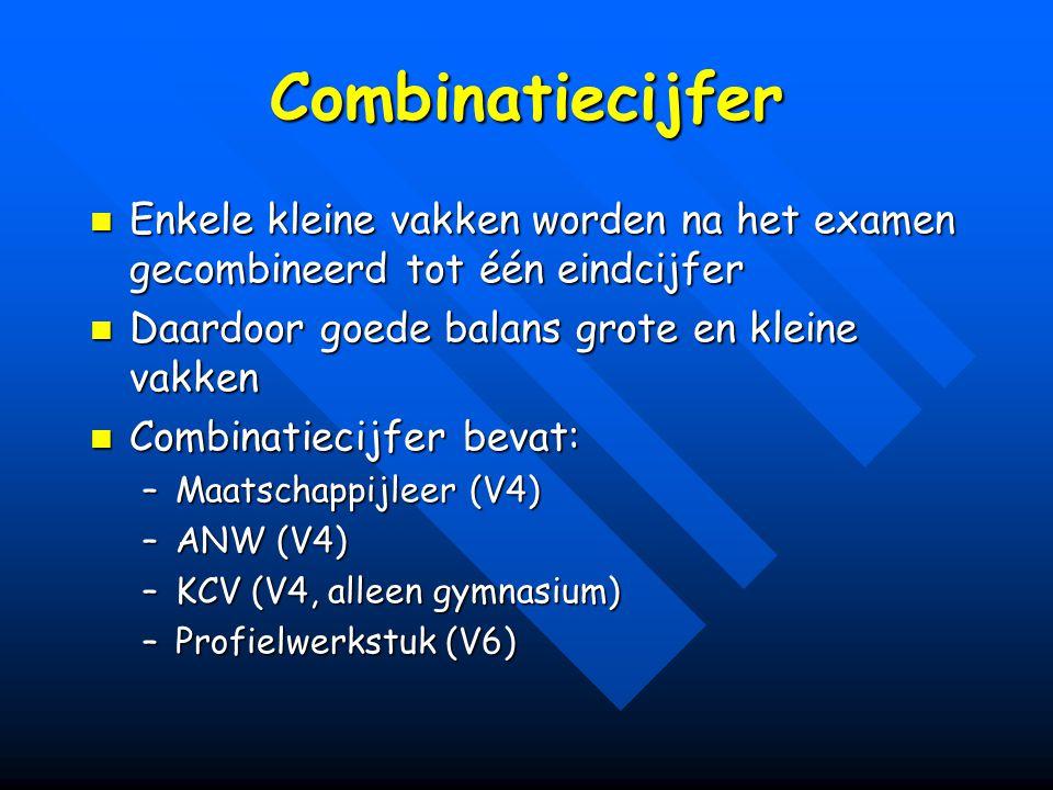 Combinatiecijfer Enkele kleine vakken worden na het examen gecombineerd tot één eindcijfer Enkele kleine vakken worden na het examen gecombineerd tot één eindcijfer Daardoor goede balans grote en kleine vakken Daardoor goede balans grote en kleine vakken Combinatiecijfer bevat: Combinatiecijfer bevat: –Maatschappijleer (V4) –ANW (V4) –KCV (V4, alleen gymnasium) –Profielwerkstuk (V6)