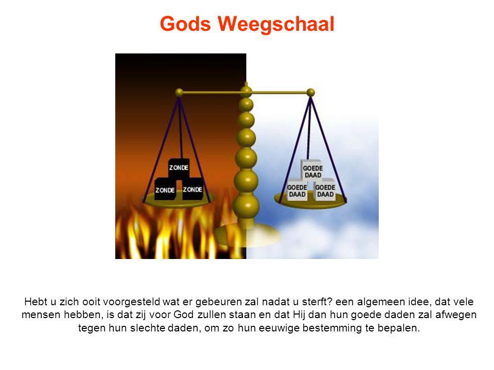 Gods Weegschaal Hebt u zich ooit voorgesteld wat er gebeuren zal nadat u sterft? een algemeen idee, dat vele mensen hebben, is dat zij voor God zullen
