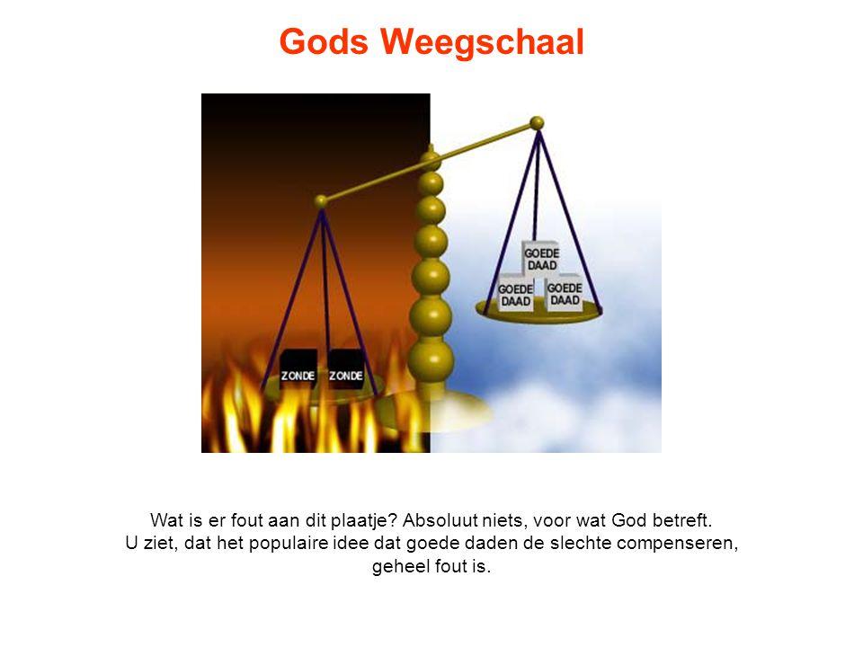 Gods Weegschaal Zelfs als u vele, vele goede daden opstapelt voor elke zonde, zal God u nog steeds zeggen: gij zijt in weegschalen gewogen, en gij zijt te licht bevonden (Daniël 5:27).