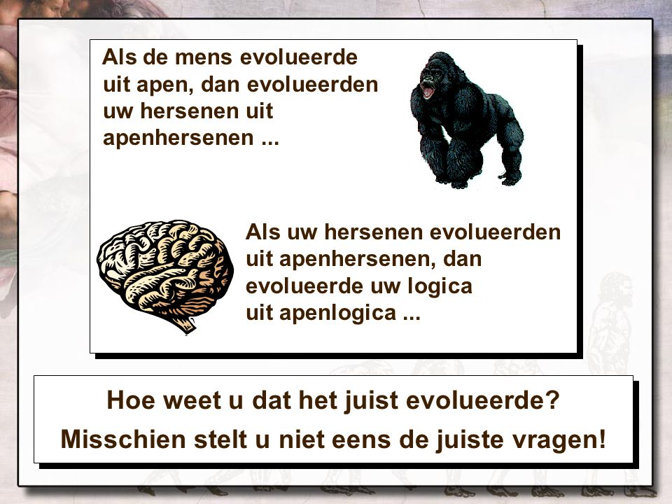 Als de mens evolueerde uit apen, dan evolueerden uw hersenen uit apenhersenen... Als uw hersenen evolueerden uit apenhersenen, dan evolueerde uw logic