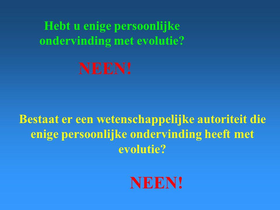 Hebt u enige persoonlijke ondervinding met evolutie? NEEN! Bestaat er een wetenschappelijke autoriteit die enige persoonlijke ondervinding heeft met e