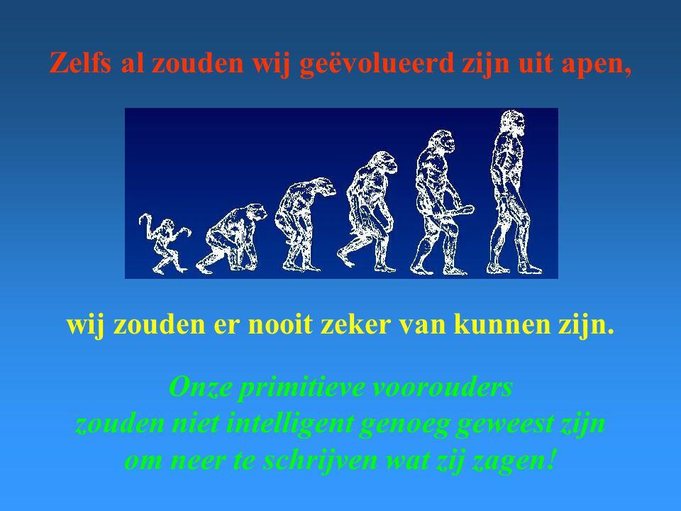 Zelfs al zouden wij geëvolueerd zijn uit apen, wij zouden er nooit zeker van kunnen zijn. Onze primitieve voorouders zouden niet intelligent genoeg ge