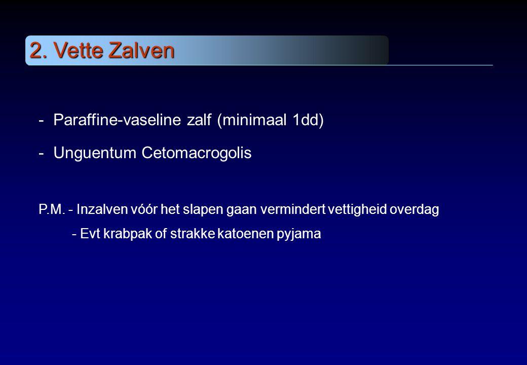 2. Vette Zalven - - Paraffine-vaseline zalf (minimaal 1dd) - - Unguentum Cetomacrogolis P.M. - Inzalven vóór het slapen gaan vermindert vettigheid ove