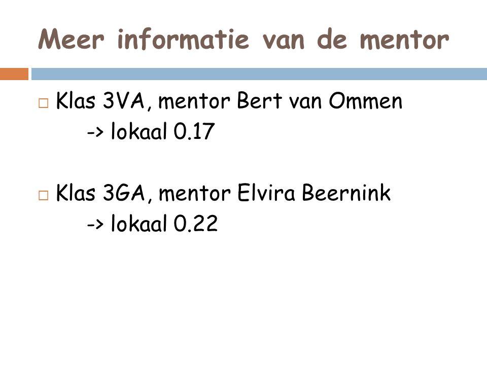 Meer informatie van de mentor  Klas 3VA, mentor Bert van Ommen -> lokaal 0.17  Klas 3GA, mentor Elvira Beernink -> lokaal 0.22