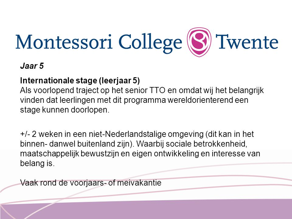 Jaar 5 Internationale stage (leerjaar 5) Als voorlopend traject op het senior TTO en omdat wij het belangrijk vinden dat leerlingen met dit programma wereldorienterend een stage kunnen doorlopen.