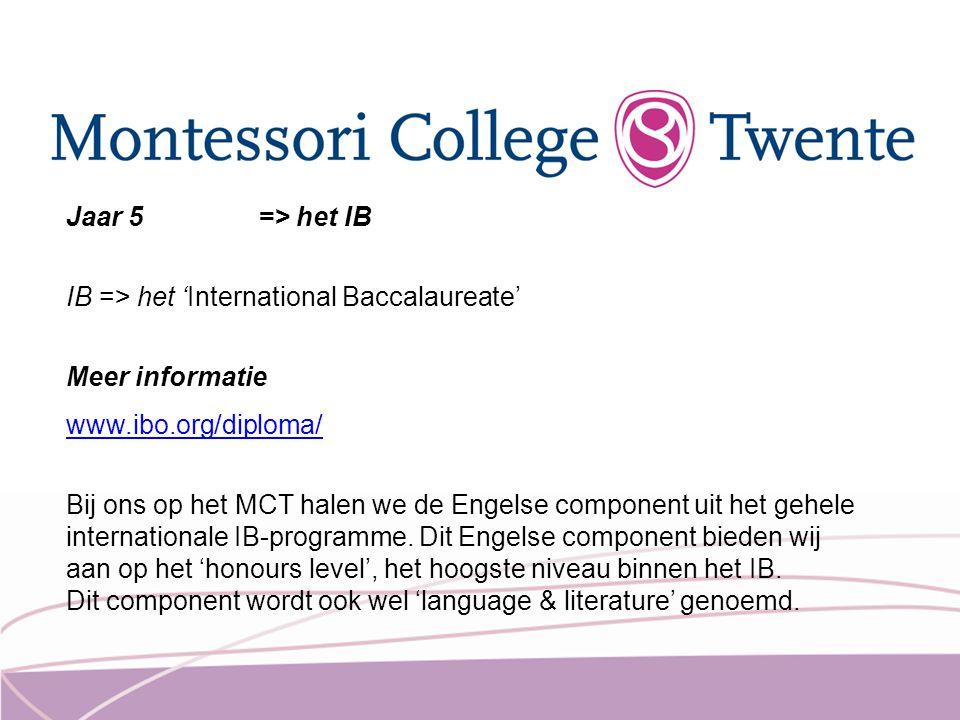 Jaar 5 => het IB IB => het 'International Baccalaureate' Meer informatie www.ibo.org/diploma/ Bij ons op het MCT halen we de Engelse component uit het
