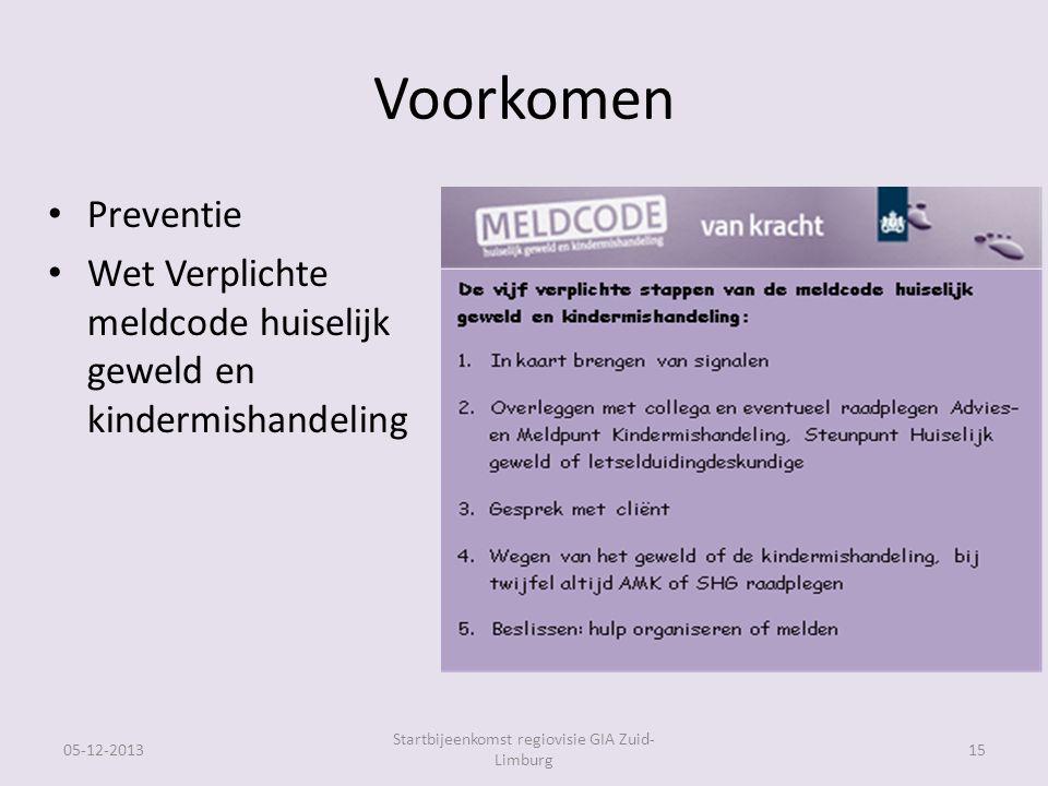 Voorkomen Preventie Wet Verplichte meldcode huiselijk geweld en kindermishandeling 05-12-2013 Startbijeenkomst regiovisie GIA Zuid- Limburg 15
