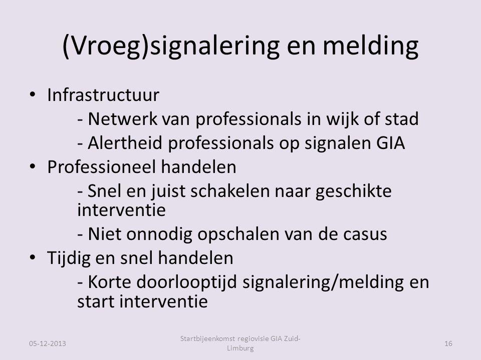 (Vroeg)signalering en melding Infrastructuur - Netwerk van professionals in wijk of stad - Alertheid professionals op signalen GIA Professioneel handelen - Snel en juist schakelen naar geschikte interventie - Niet onnodig opschalen van de casus Tijdig en snel handelen - Korte doorlooptijd signalering/melding en start interventie 05-12-2013 Startbijeenkomst regiovisie GIA Zuid- Limburg 16