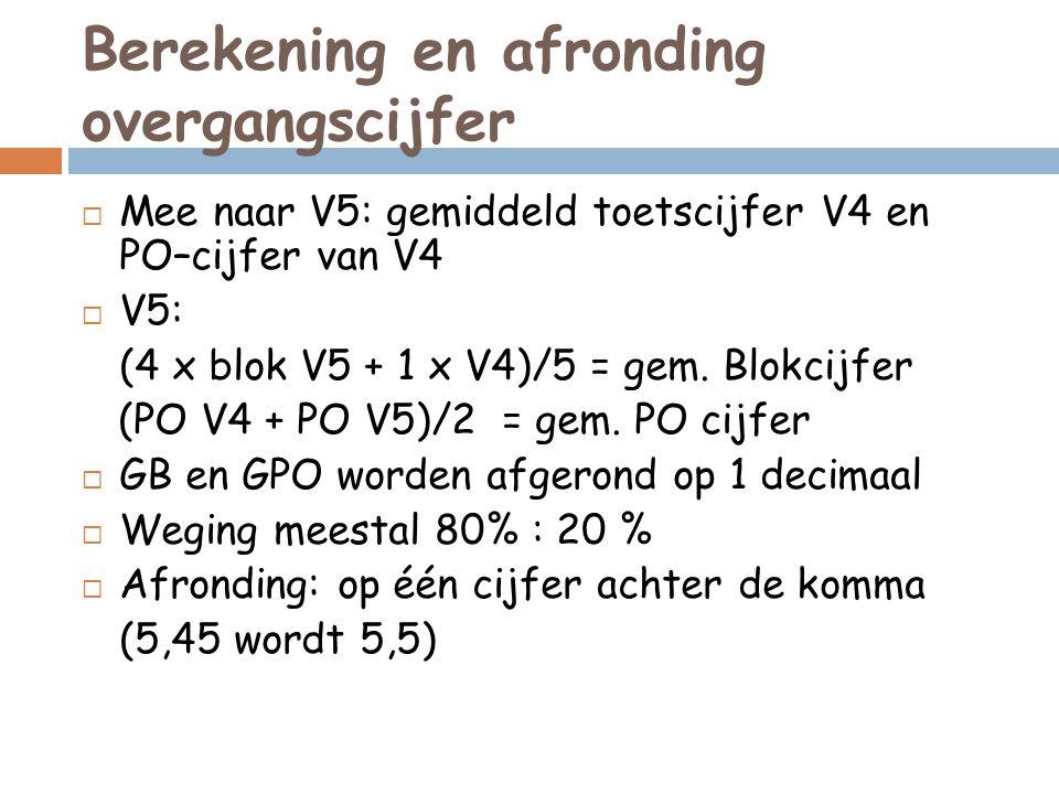 Berekening en afronding overgangscijfer  Mee naar V5: gemiddeld toetscijfer V4 en PO–cijfer van V4  V5: (4 x blok V5 + 1 x V4)/5 = gem.