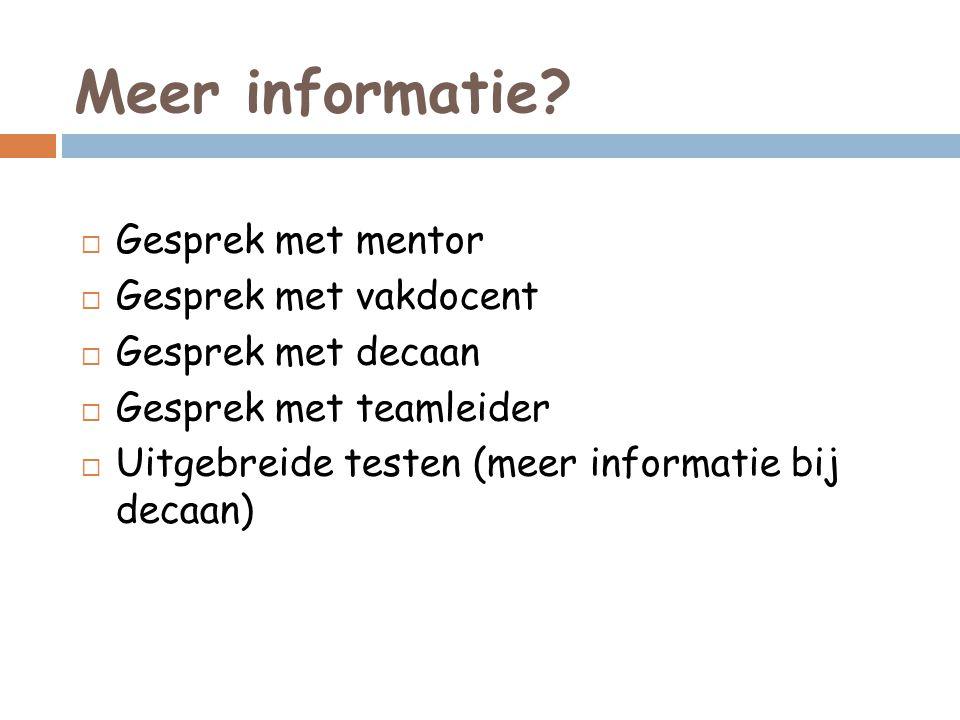 Meer informatie?  Gesprek met mentor  Gesprek met vakdocent  Gesprek met decaan  Gesprek met teamleider  Uitgebreide testen (meer informatie bij