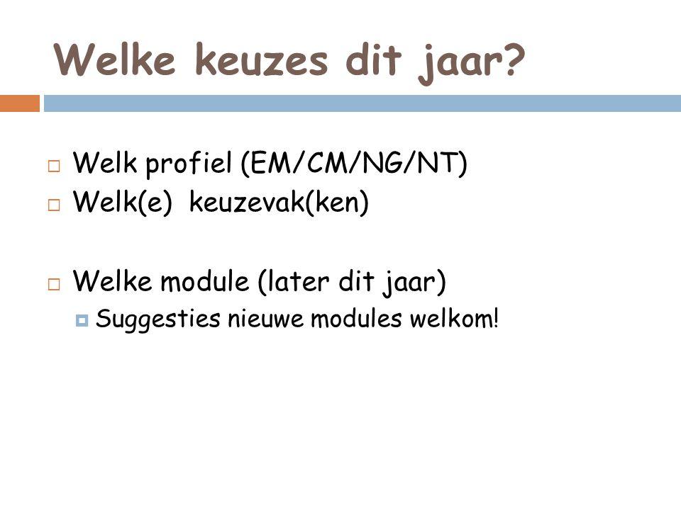 Welke keuzes dit jaar?  Welk profiel (EM/CM/NG/NT)  Welk(e) keuzevak(ken)  Welke module (later dit jaar)  Suggesties nieuwe modules welkom!