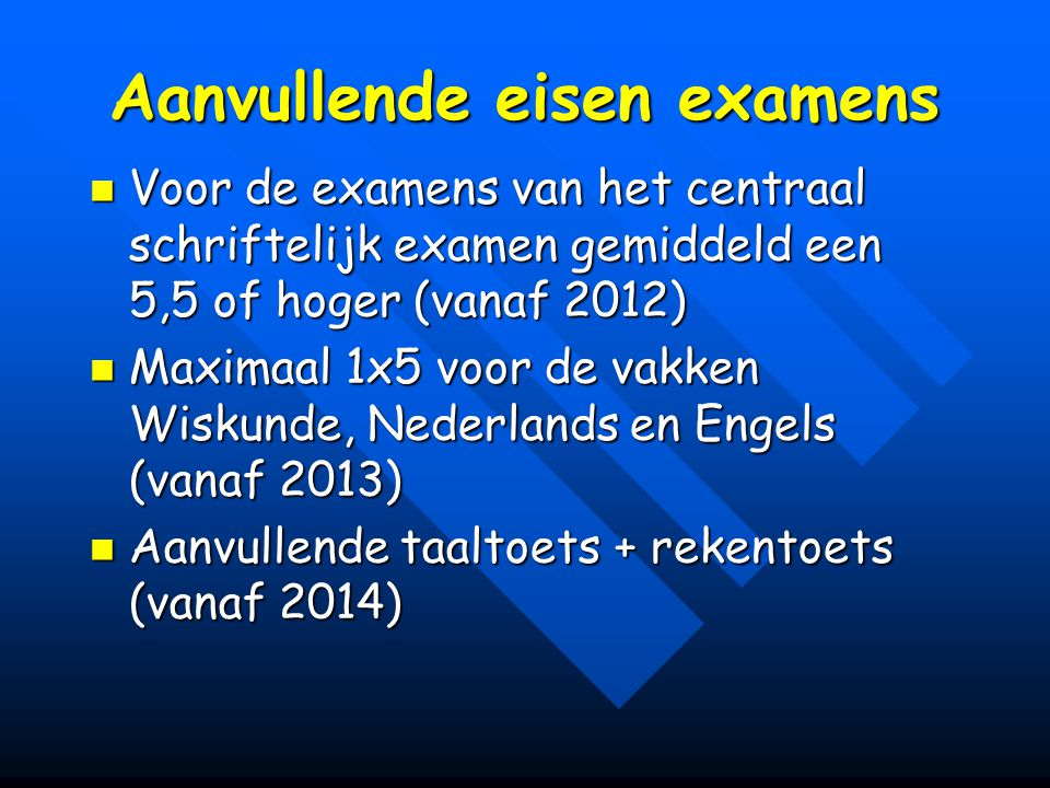 Aanvullende eisen examens Voor de examens van het centraal schriftelijk examen gemiddeld een 5,5 of hoger (vanaf 2012) Voor de examens van het centraal schriftelijk examen gemiddeld een 5,5 of hoger (vanaf 2012) Maximaal 1x5 voor de vakken Wiskunde, Nederlands en Engels (vanaf 2013) Maximaal 1x5 voor de vakken Wiskunde, Nederlands en Engels (vanaf 2013) Aanvullende taaltoets + rekentoets (vanaf 2014) Aanvullende taaltoets + rekentoets (vanaf 2014)