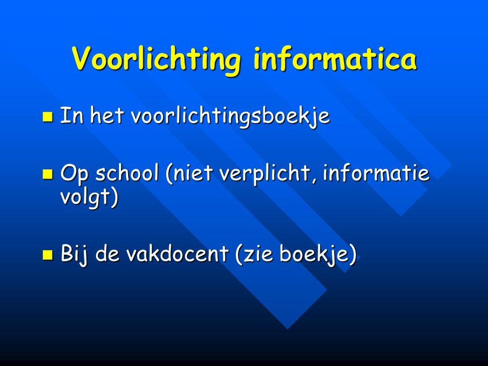 Voorlichting informatica In het voorlichtingsboekje In het voorlichtingsboekje Op school (niet verplicht, informatie volgt) Op school (niet verplicht, informatie volgt) Bij de vakdocent (zie boekje) Bij de vakdocent (zie boekje)