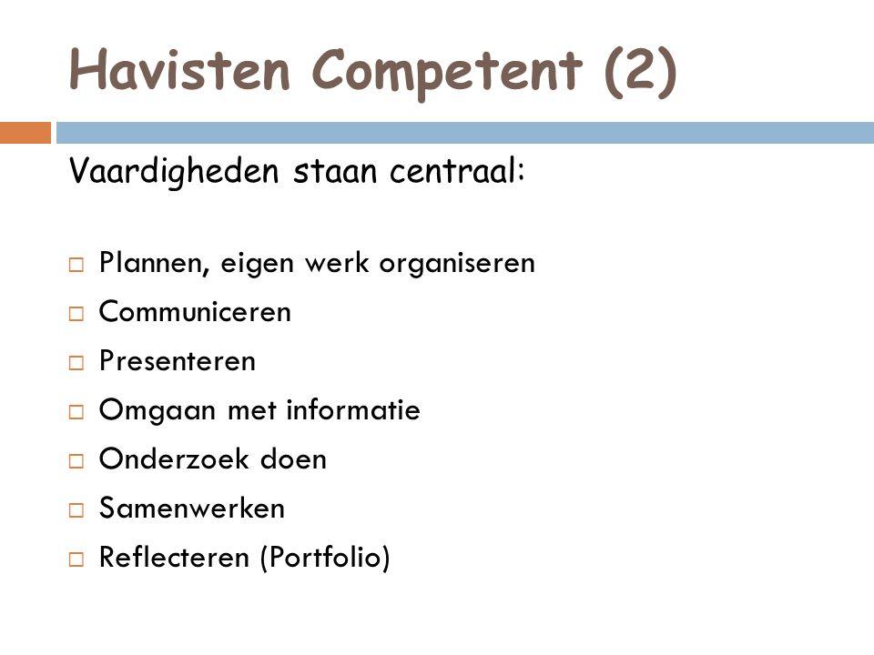 Havisten Competent (2) Vaardigheden staan centraal:  Plannen, eigen werk organiseren  Communiceren  Presenteren  Omgaan met informatie  Onderzoek doen  Samenwerken  Reflecteren (Portfolio)
