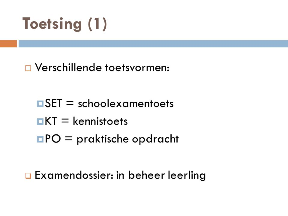Toetsing (1)  Verschillende toetsvormen:  SET = schoolexamentoets  KT = kennistoets  PO = praktische opdracht  Examendossier: in beheer leerling