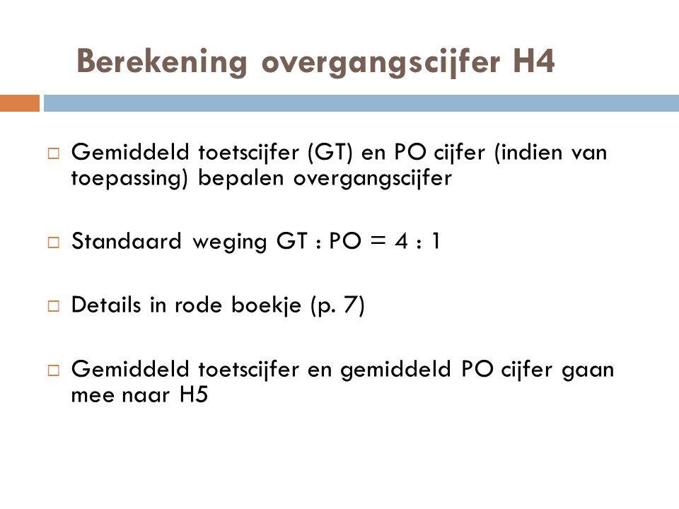 Berekening overgangscijfer H4  Gemiddeld toetscijfer (GT) en PO cijfer (indien van toepassing) bepalen overgangscijfer  Standaard weging GT : PO = 4