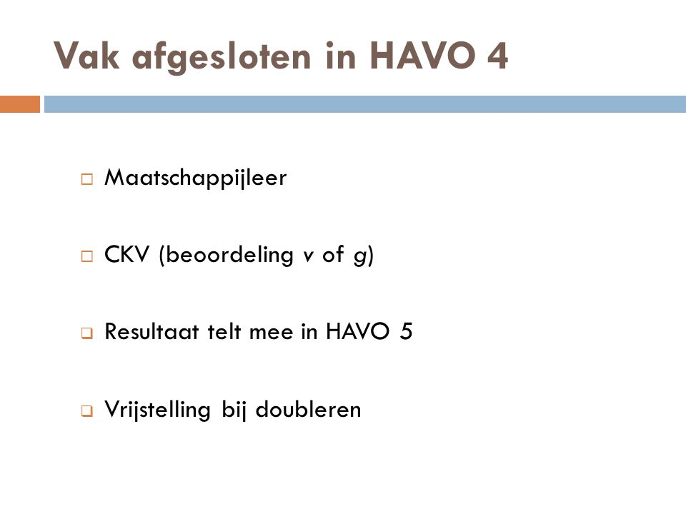 Vak afgesloten in HAVO 4  Maatschappijleer  CKV (beoordeling v of g)  Resultaat telt mee in HAVO 5  Vrijstelling bij doubleren