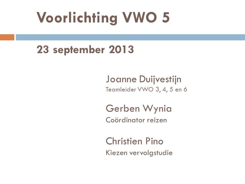 Voorlichting VWO 5 23 september 2013 Joanne Duijvestijn Teamleider VWO 3, 4, 5 en 6 Gerben Wynia Coördinator reizen Christien Pino Kiezen vervolgstudie