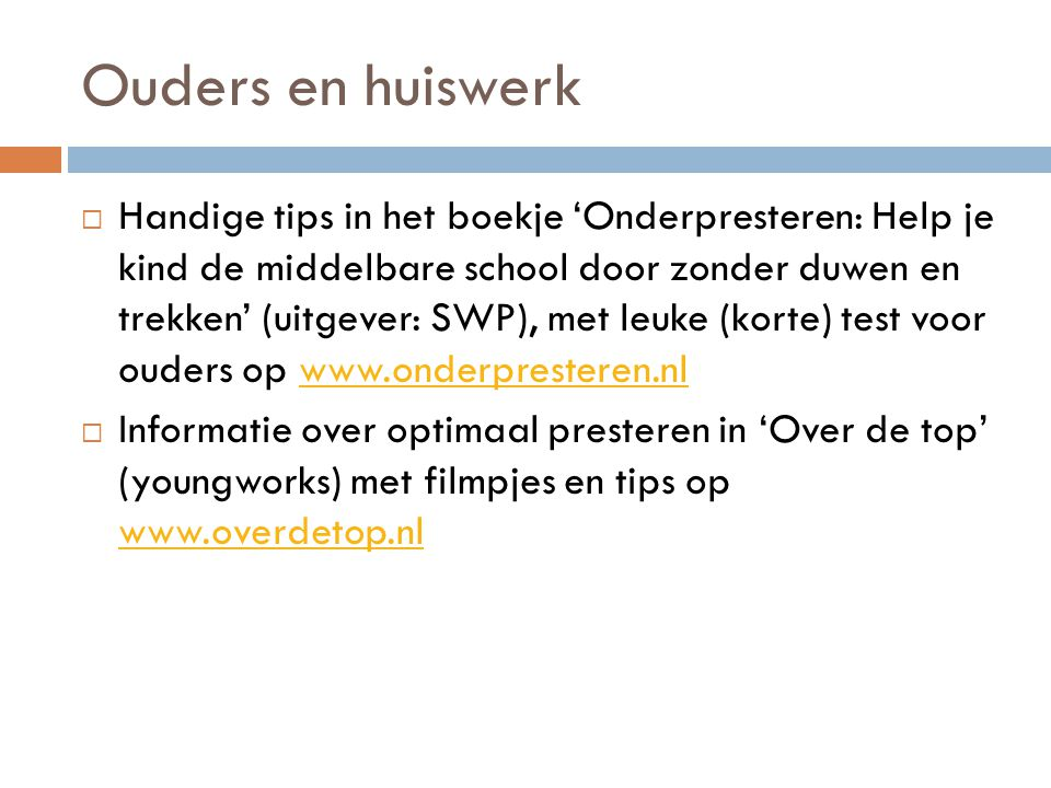 Ouders en huiswerk  Handige tips in het boekje 'Onderpresteren: Help je kind de middelbare school door zonder duwen en trekken' (uitgever: SWP), met leuke (korte) test voor ouders op www.onderpresteren.nlwww.onderpresteren.nl  Informatie over optimaal presteren in 'Over de top' (youngworks) met filmpjes en tips op www.overdetop.nl www.overdetop.nl