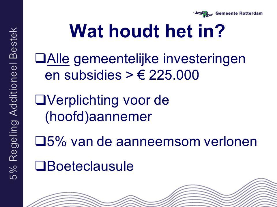 Wat houdt het in?  Alle gemeentelijke investeringen en subsidies > € 225.000  Verplichting voor de (hoofd)aannemer  5% van de aanneemsom verlonen 