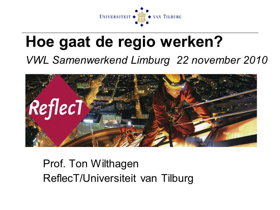 Hoe gaat de regio werken? VWL Samenwerkend Limburg 22 november 2010 Prof. Ton Wilthagen ReflecT/Universiteit van Tilburg
