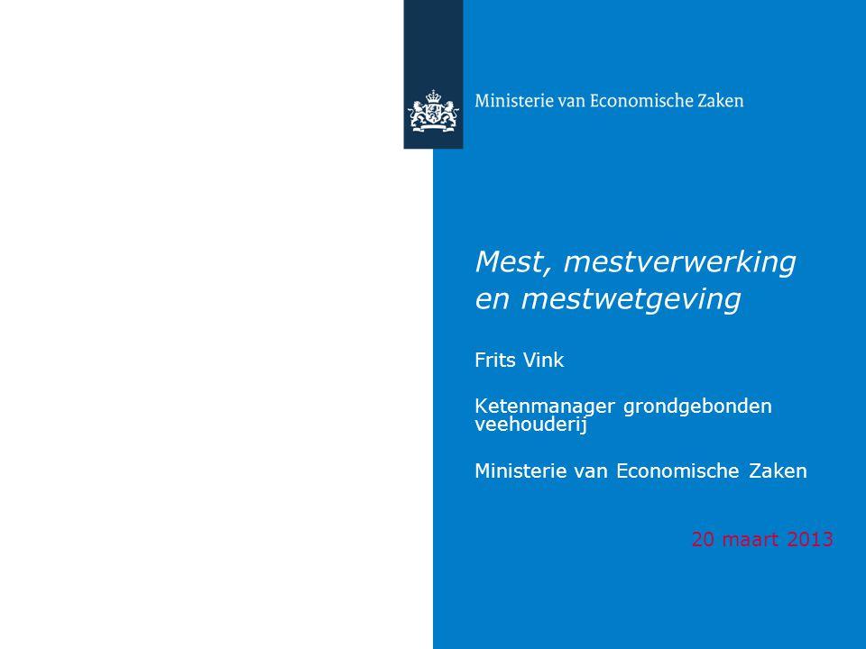 Mest, mestverwerking en mestwetgeving Frits Vink Ketenmanager grondgebonden veehouderij Ministerie van Economische Zaken 20 maart 2013