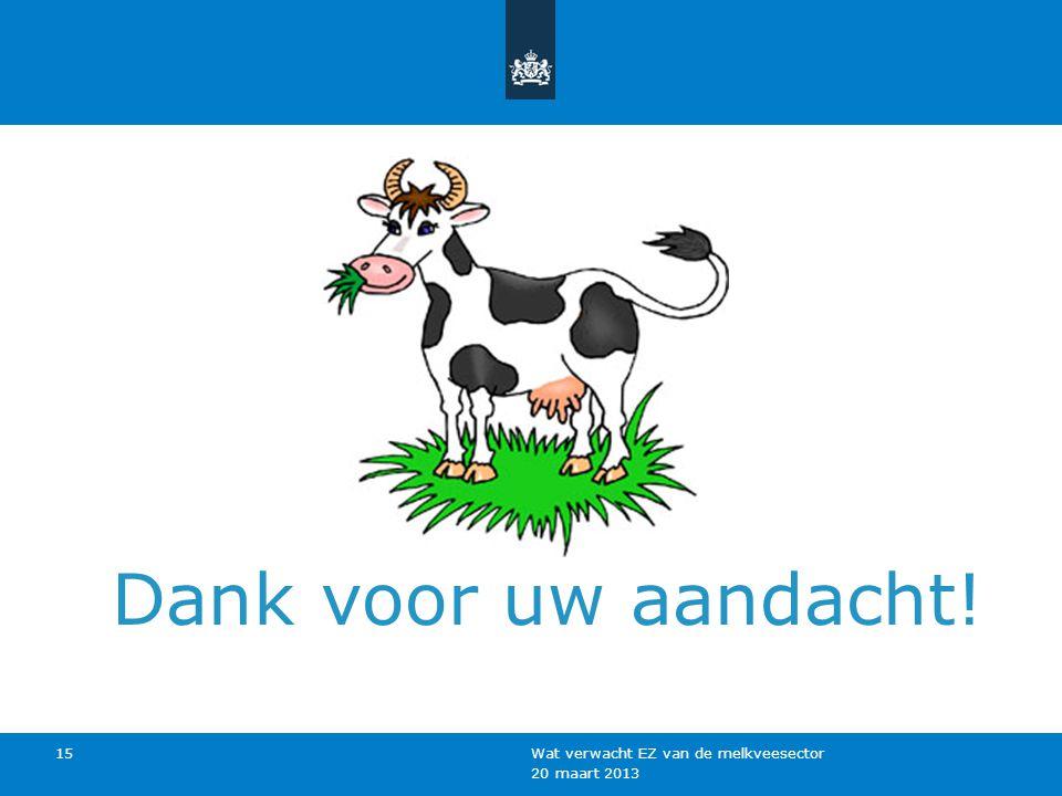 20 maart 2013 Wat verwacht EZ van de melkveesector 15 Dank voor uw aandacht!
