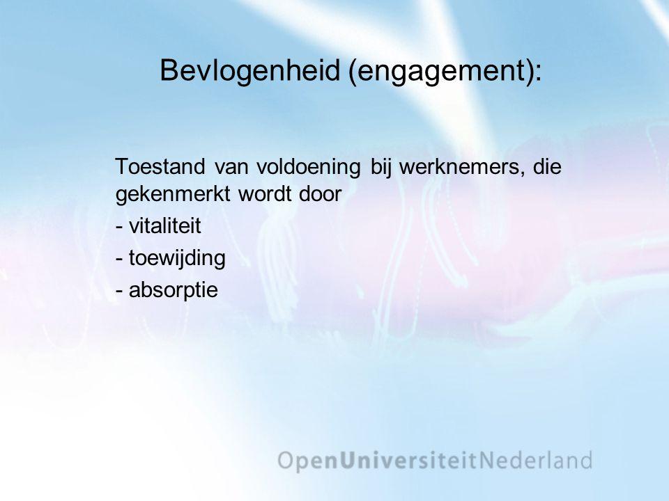 Bevlogenheid (engagement): Toestand van voldoening bij werknemers, die gekenmerkt wordt door - vitaliteit - toewijding - absorptie