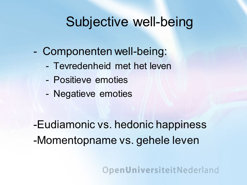 Subjective well-being ­Componenten well-being: ­Tevredenheid met het leven ­Positieve emoties ­Negatieve emoties -Eudiamonic vs. hedonic happiness -Mo