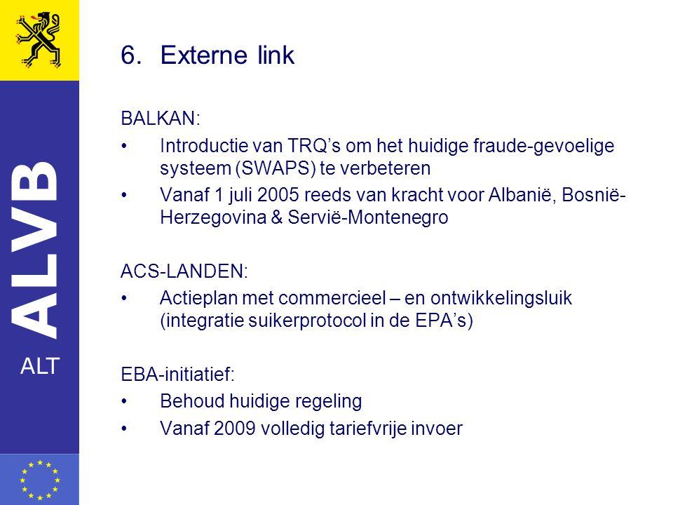 ALVB ALT 6.Externe link BALKAN: Introductie van TRQ's om het huidige fraude-gevoelige systeem (SWAPS) te verbeteren Vanaf 1 juli 2005 reeds van kracht voor Albanië, Bosnië- Herzegovina & Servië-Montenegro ACS-LANDEN: Actieplan met commercieel – en ontwikkelingsluik (integratie suikerprotocol in de EPA's) EBA-initiatief: Behoud huidige regeling Vanaf 2009 volledig tariefvrije invoer