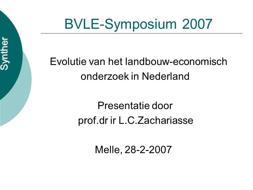Synther BVLE-Symposium 2007 Evolutie van het landbouw-economisch onderzoek in Nederland Presentatie door prof.dr ir L.C.Zachariasse Melle, 28-2-2007