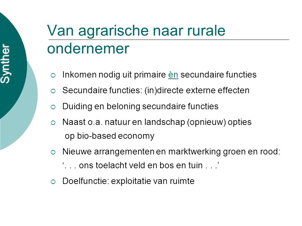 Synther Van agrarische naar rurale ondernemer  Inkomen nodig uit primaire èn secundaire functies  Secundaire functies: (in)directe externe effecten  Duiding en beloning secundaire functies  Naast o.a.