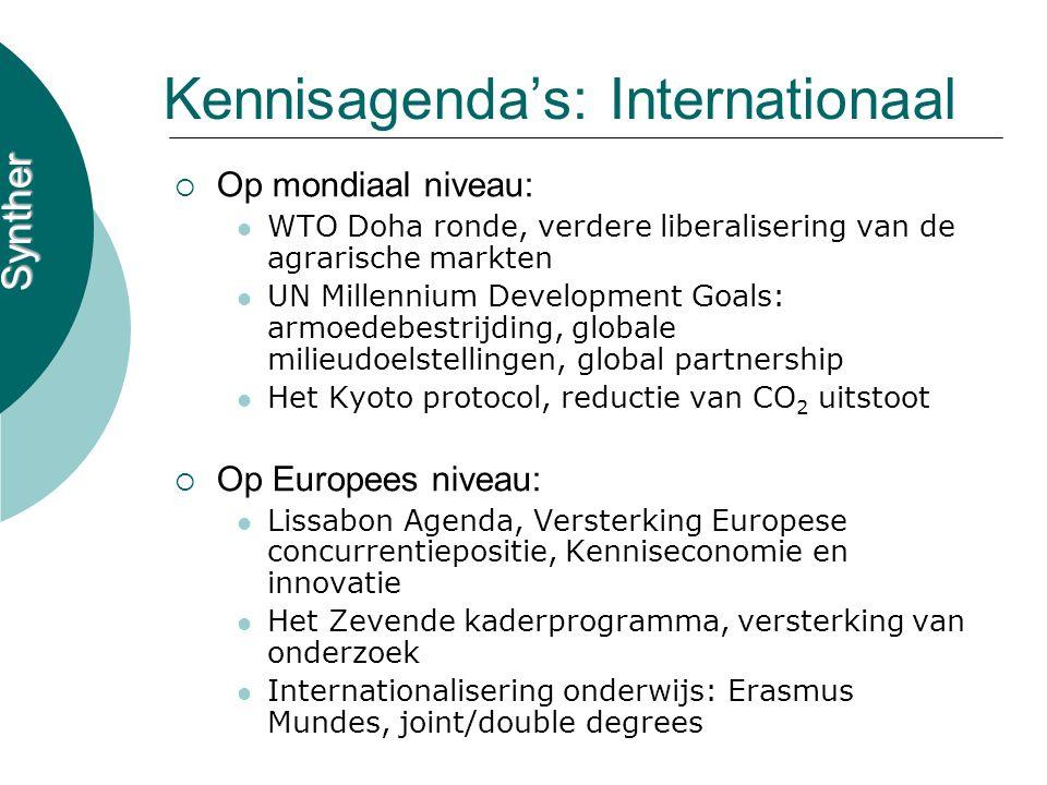 Synther Kennisagenda's: Internationaal  Op mondiaal niveau: WTO Doha ronde, verdere liberalisering van de agrarische markten UN Millennium Development Goals: armoedebestrijding, globale milieudoelstellingen, global partnership Het Kyoto protocol, reductie van CO 2 uitstoot  Op Europees niveau: Lissabon Agenda, Versterking Europese concurrentiepositie, Kenniseconomie en innovatie Het Zevende kaderprogramma, versterking van onderzoek Internationalisering onderwijs: Erasmus Mundes, joint/double degrees