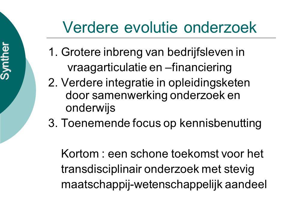 Synther Verdere evolutie onderzoek 1. Grotere inbreng van bedrijfsleven in vraagarticulatie en –financiering 2. Verdere integratie in opleidingsketen