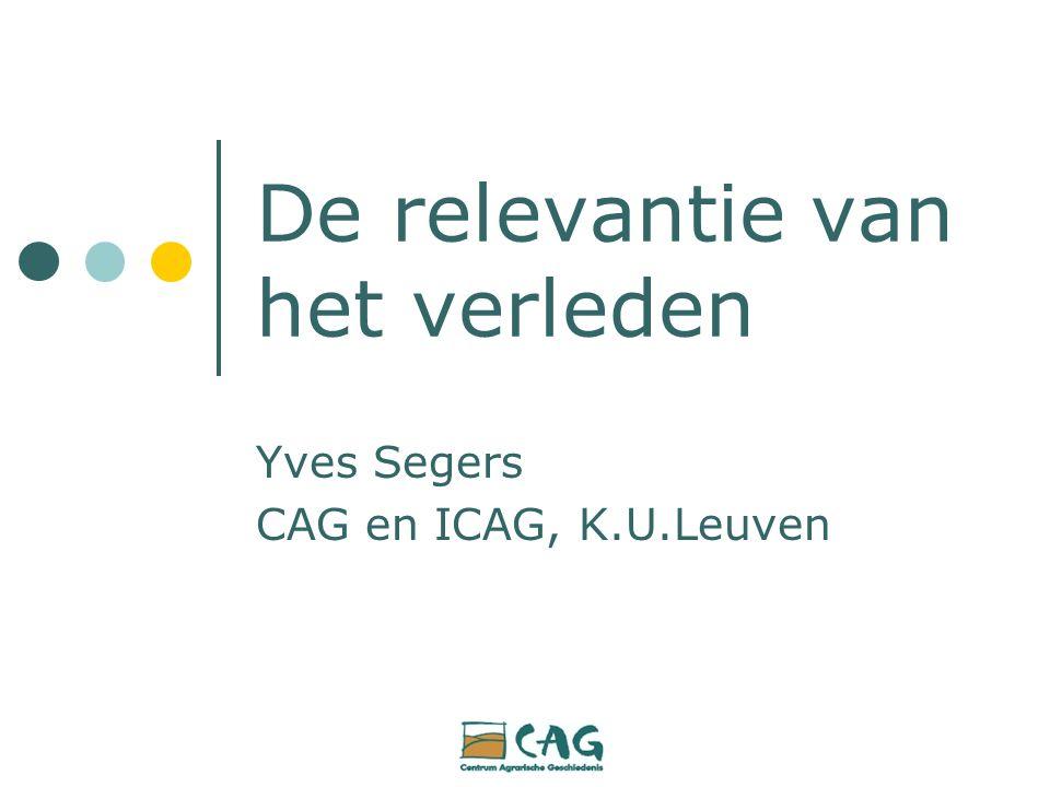 De relevantie van het verleden Yves Segers CAG en ICAG, K.U.Leuven