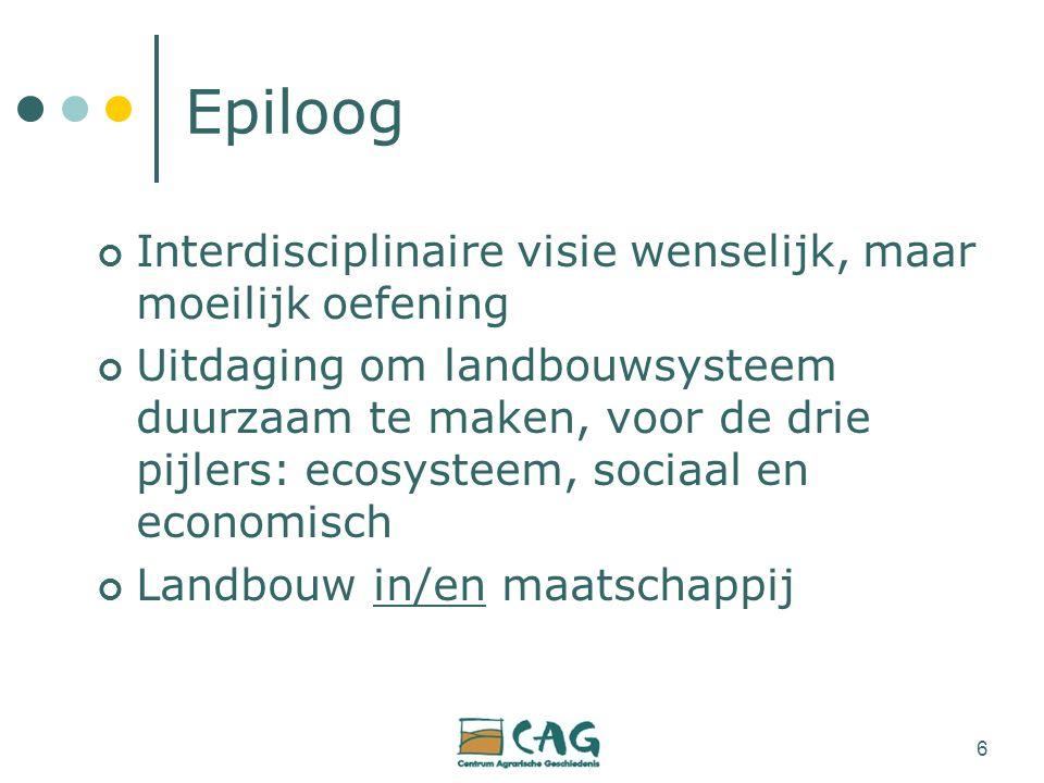 6 Epiloog Interdisciplinaire visie wenselijk, maar moeilijk oefening Uitdaging om landbouwsysteem duurzaam te maken, voor de drie pijlers: ecosysteem, sociaal en economisch Landbouw in/en maatschappij