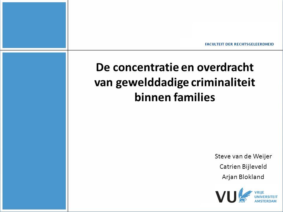 De concentratie en overdracht van gewelddadige criminaliteit binnen families Steve van de Weijer Catrien Bijleveld Arjan Blokland