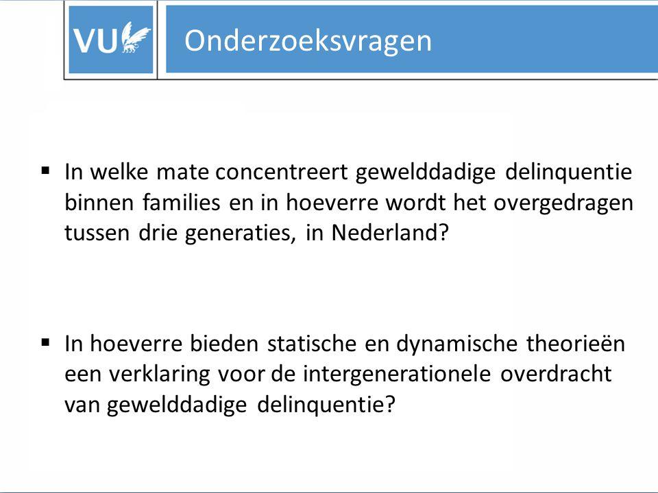 Onderzoeksvragen  In welke mate concentreert gewelddadige delinquentie binnen families en in hoeverre wordt het overgedragen tussen drie generaties, in Nederland.