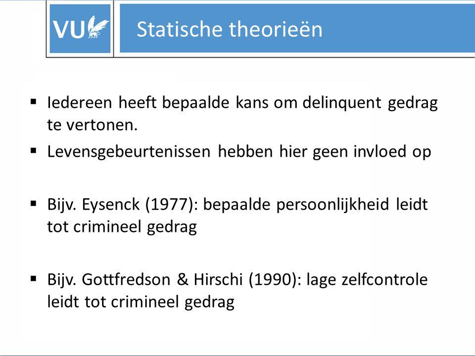 Statische theorieën  Iedereen heeft bepaalde kans om delinquent gedrag te vertonen.
