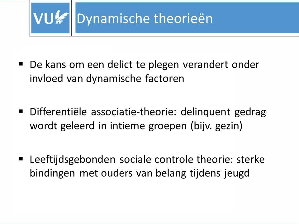 Dynamische theorieën  De kans om een delict te plegen verandert onder invloed van dynamische factoren  Differentiële associatie-theorie: delinquent gedrag wordt geleerd in intieme groepen (bijv.