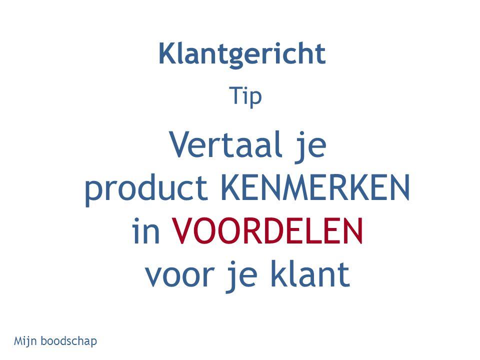 Tip Vertaal je product KENMERKEN in VOORDELEN voor je klant Klantgericht