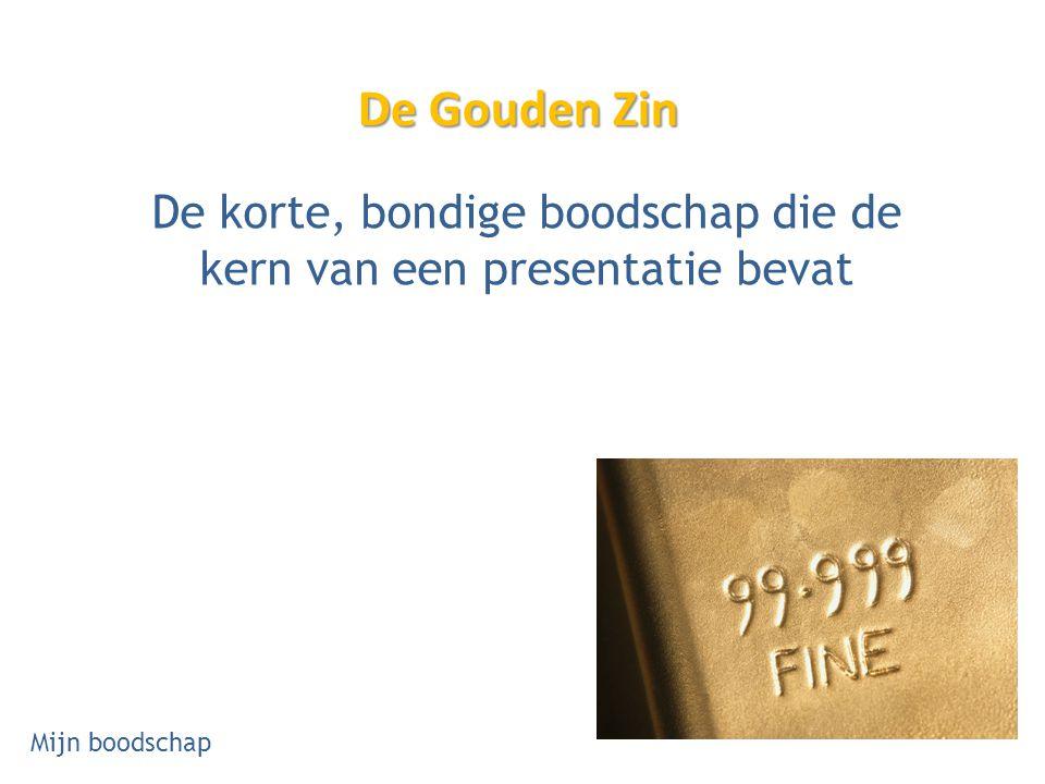 De Gouden Zin De korte, bondige boodschap die de kern van een presentatie bevat Mijn boodschap