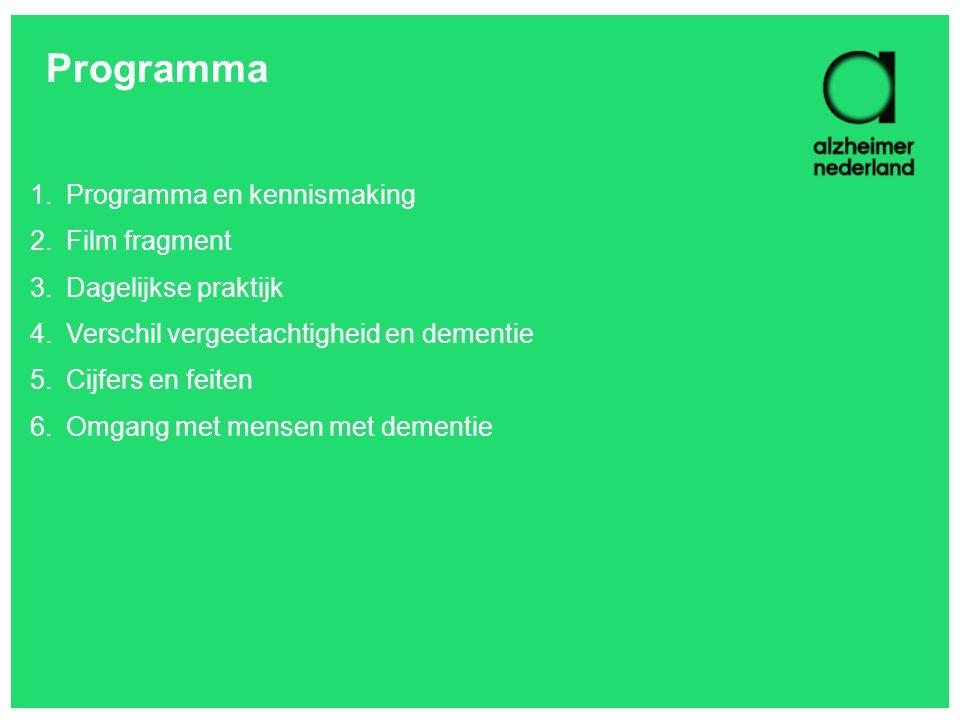 Programma 1.Programma en kennismaking 2.Film fragment 3.Dagelijkse praktijk 4.Verschil vergeetachtigheid en dementie 5.Cijfers en feiten 6.Omgang met