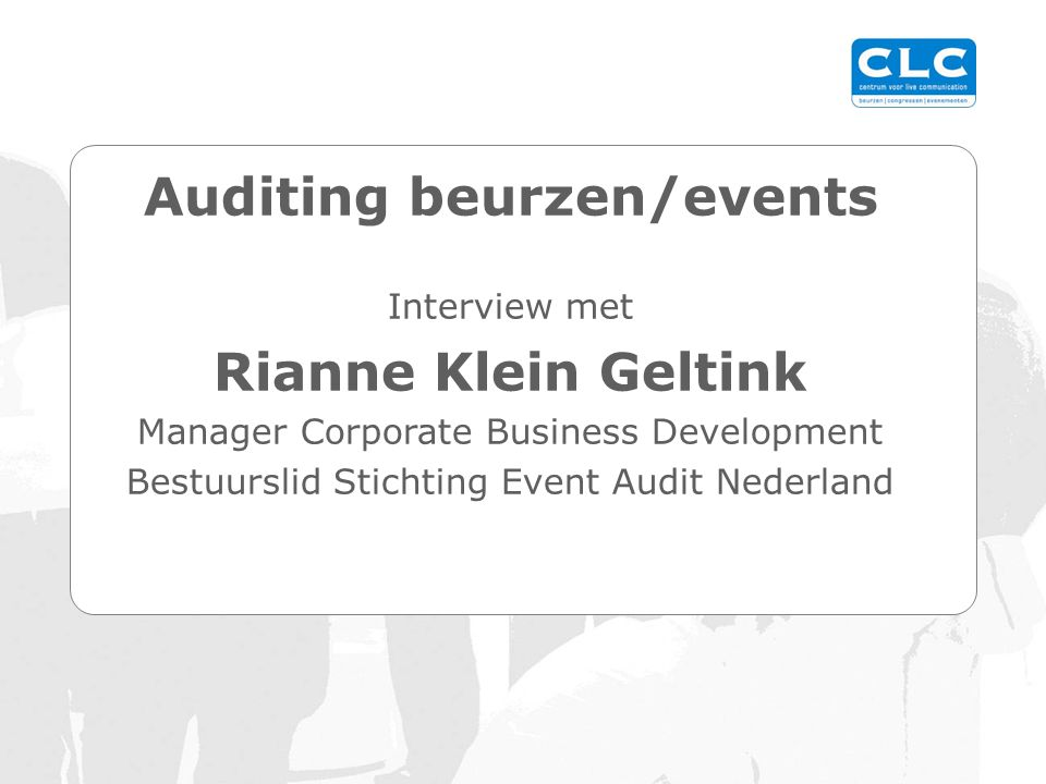 Auditing beurzen/events Interview met Rianne Klein Geltink Manager Corporate Business Development Bestuurslid Stichting Event Audit Nederland