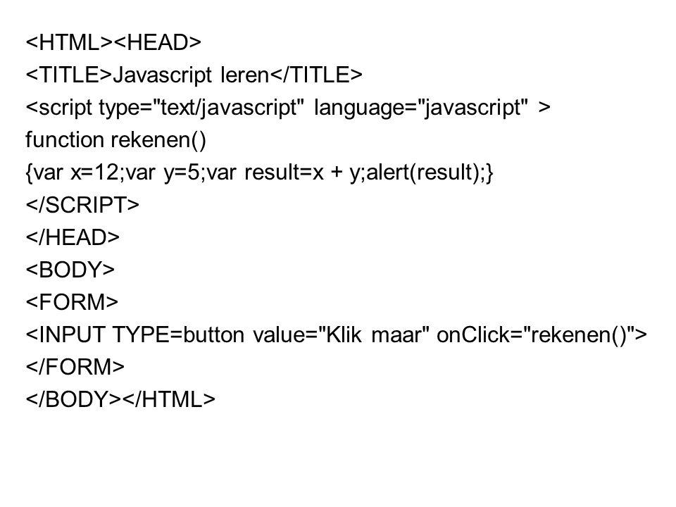 Javascript leren function rekenen() {var x=12;var y=5;var result=x + y;alert(result);}