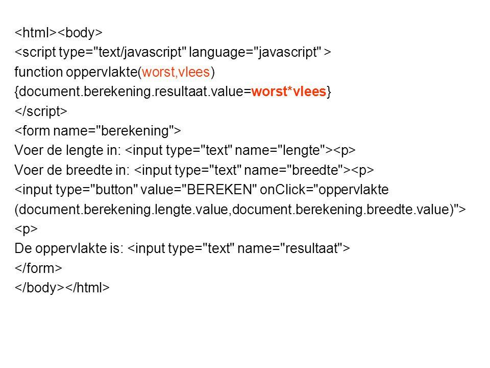 function oppervlakte(worst,vlees) {document.berekening.resultaat.value=worst*vlees} Voer de lengte in: Voer de breedte in: <input type=