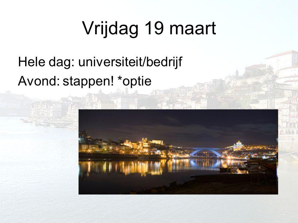 Vrijdag 19 maart Hele dag: universiteit/bedrijf Avond: stappen! *optie